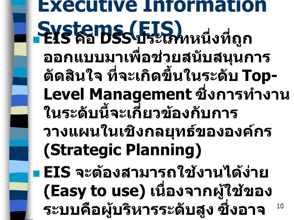 10 Executive Information Systems (EIS) EIS คือ DSS ประเภทหนึ่งที่ถูก ออกแบบมาเพื่อช่วยสนับสนุนการ ตัดสินใจ ที่จะเกิดขึ้นในระดับ Top- Level Management