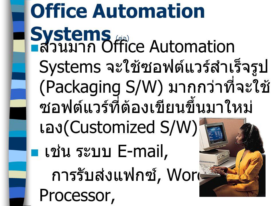3 Office Automation Systems ( ต่อ ) ส่วนมาก Office Automation Systems จะใช้ซอฟต์แวร์สำเร็จรูป (Packaging S/W) มากกว่าที่จะใช้ ซอฟต์แวร์ที่ต้องเขียนขึ้