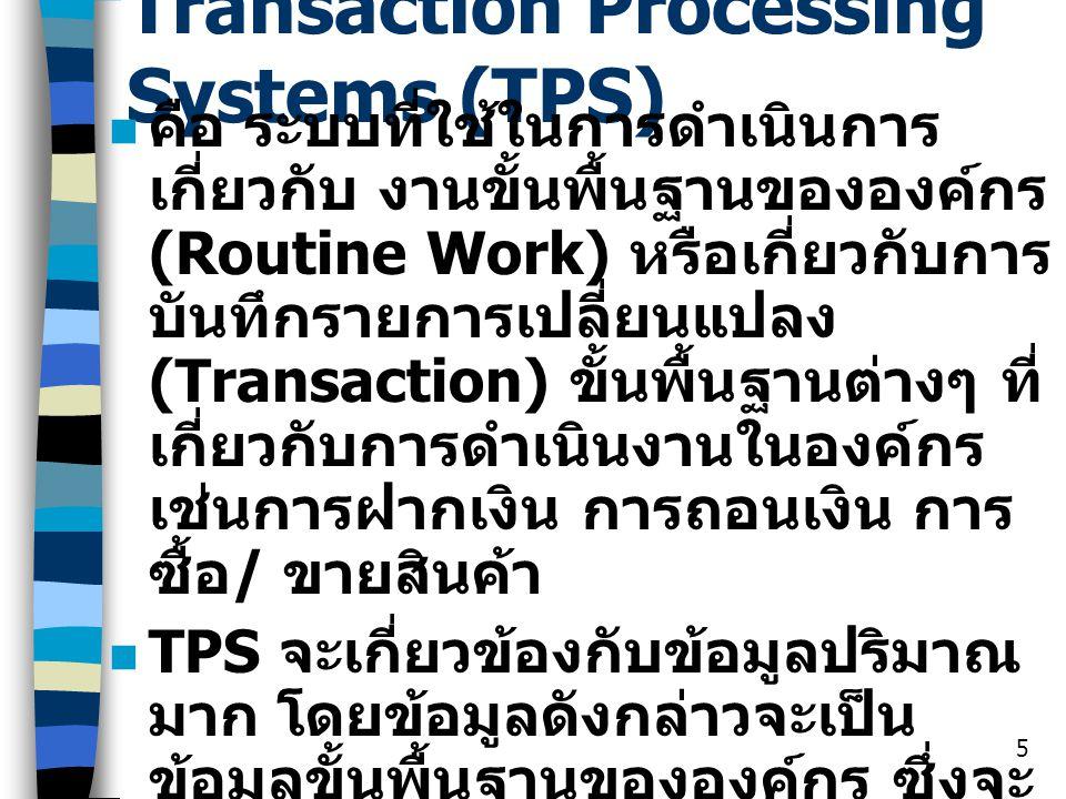 5 Transaction Processing Systems (TPS) คือ ระบบที่ใช้ในการดำเนินการ เกี่ยวกับ งานขั้นพื้นฐานขององค์กร (Routine Work) หรือเกี่ยวกับการ บันทึกรายการเปลี
