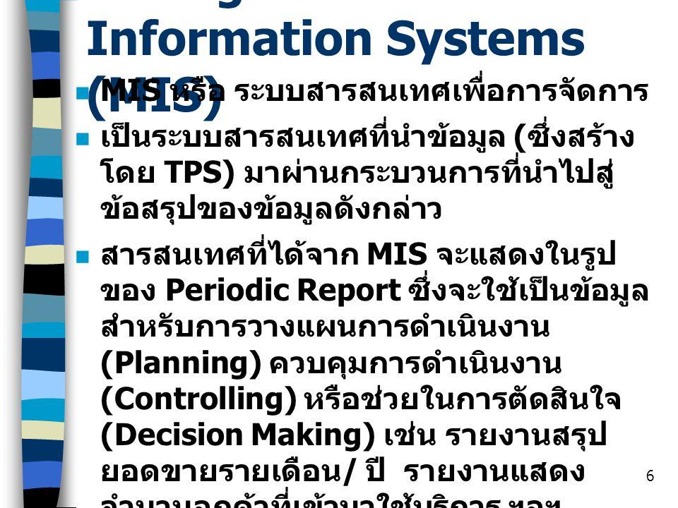 6 Management Information Systems (MIS) MIS หรือ ระบบสารสนเทศเพื่อการจัดการ เป็นระบบสารสนเทศที่นำข้อมูล ( ซึ่งสร้าง โดย TPS) มาผ่านกระบวนการที่นำไปสู่