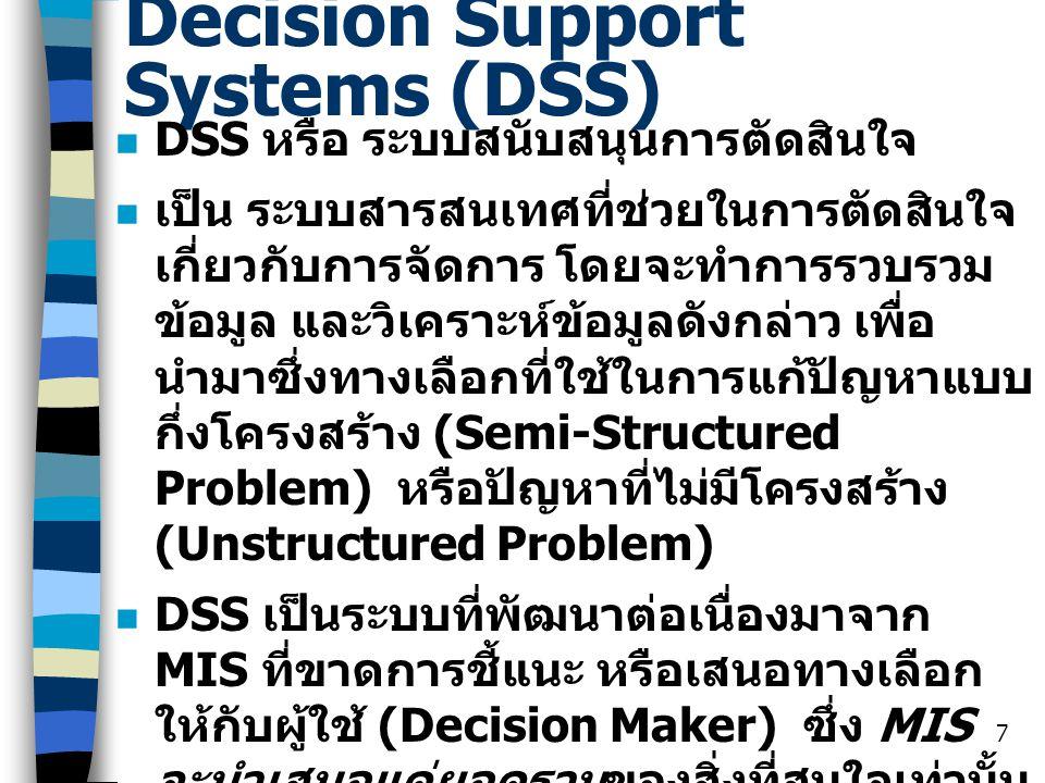 7 Decision Support Systems (DSS) DSS หรือ ระบบสนับสนุนการตัดสินใจ เป็น ระบบสารสนเทศที่ช่วยในการตัดสินใจ เกี่ยวกับการจัดการ โดยจะทำการรวบรวม ข้อมูล และ