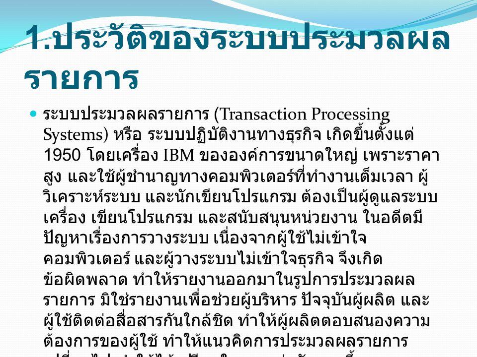 1. ประวัติของระบบประมวลผล รายการ ระบบประมวลผลรายการ (Transaction Processing Systems) หรือ ระบบปฏิบัติงานทางธุรกิจ เกิดขึ้นตั้งแต่ 1950 โดยเครื่อง IBM