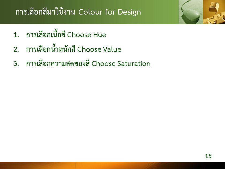 การเลือกสีมาใชงาน Colour for Design 1. การเลือกเนื้อสี Choose Hue 2. การเลือกน้ำหนักสี Choose Value 3. การเลือกความสดของสี Choose Saturation 15