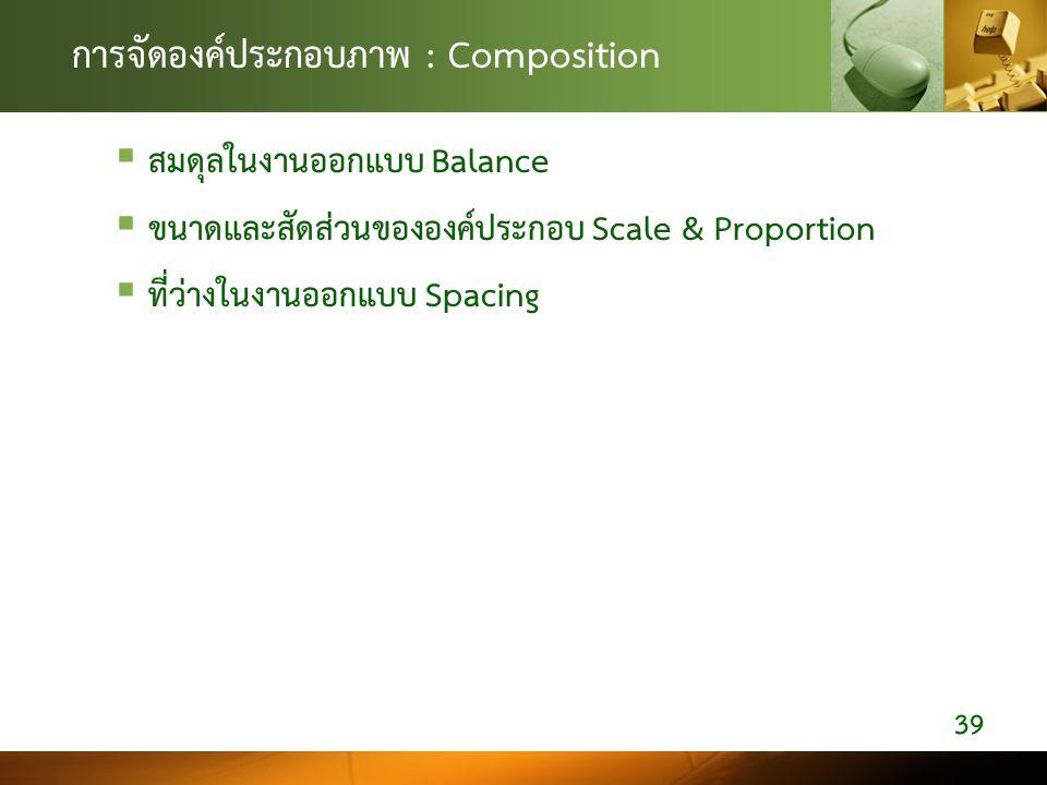 การจัดองค์ประกอบภาพ : Composition  สมดุลในงานออกแบบ Balance  ขนาดและสัดส่วนขององคประกอบ Scale & Proportion  ที่วางในงานออกแบบ Spacing 39