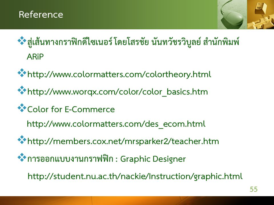 Reference  สู่เส้นทางกราฟิกดีไซเนอร์ โดยโสรชัย นันทวัชรวิบูลย์ สำนักพิมพ์ ARiP  http://www.colormatters.com/colortheory.html  http://www.worqx.com/color/color_basics.htm  Color for E-Commerce http://www.colormatters.com/des_ecom.html  http://members.cox.net/mrsparker2/teacher.htm  การออกแบบงานกราฟฟิก : Graphic Designer http://student.nu.ac.th/nackie/Instruction/graphic.html 55