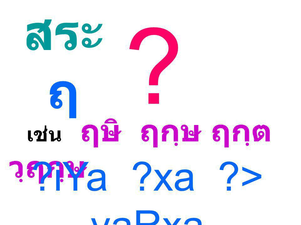 ? สระ ฤ เช่น ฤษิ ฤกฺษ ฤกฺต วฺฤกฺษ ?iYa ?xa ?> vaRxa