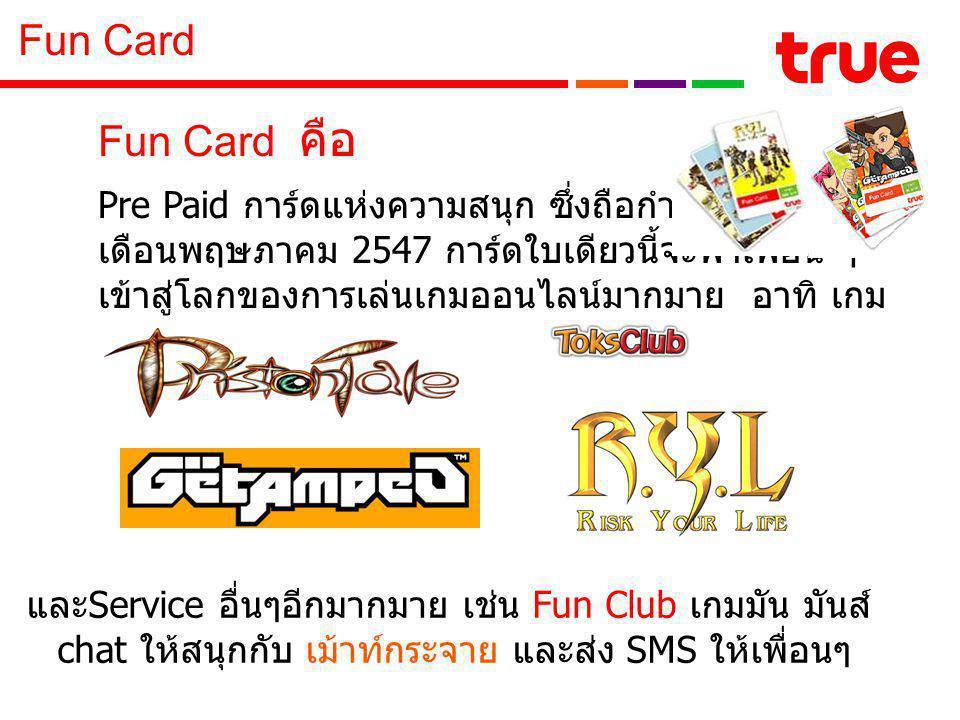 Fun Card คือ Pre Paid การ์ดแห่งความสนุก ซึ่งถือกำเนิดมาตั้งแต่ เดือนพฤษภาคม 2547 การ์ดใบเดียวนี้จะพาเพื่อน ๆ เข้าสู่โลกของการเล่นเกมออนไลน์มากมาย อาทิ เกม และ Service อื่นๆอีกมากมาย เช่น Fun Club เกมมัน มันส์ chat ให้สนุกกับ เม้าท์กระจาย และส่ง SMS ให้เพื่อนๆ Fun Card