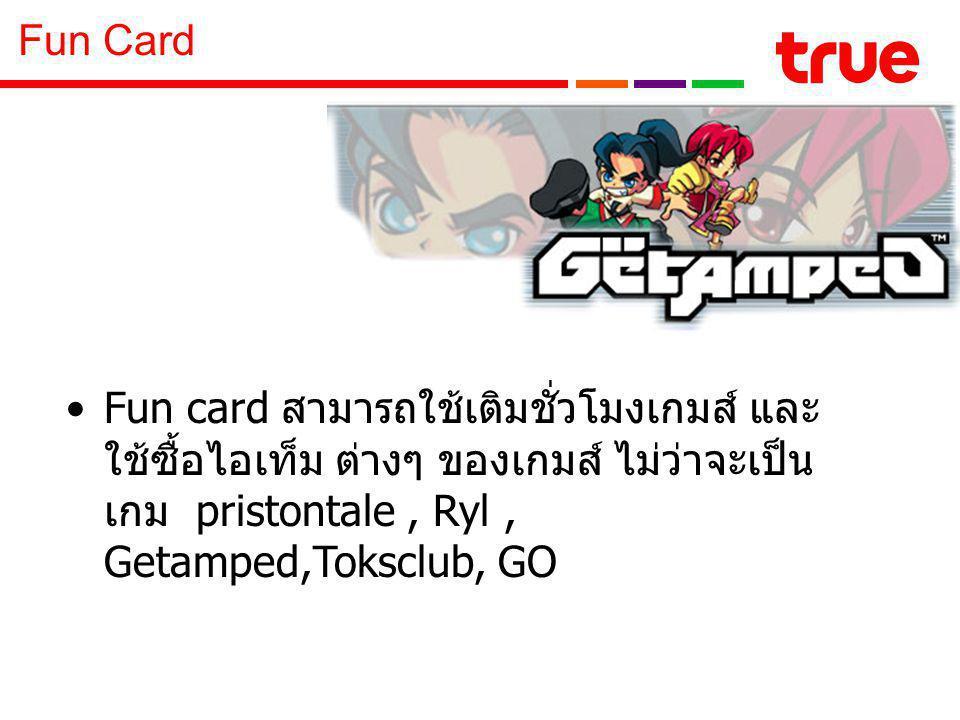 Fun card สามารถใช้เติมชั่วโมงเกมส์ และ ใช้ซื้อไอเท็ม ต่างๆ ของเกมส์ ไม่ว่าจะเป็น เกม pristontale, Ryl, Getamped,Toksclub, GO Fun Card
