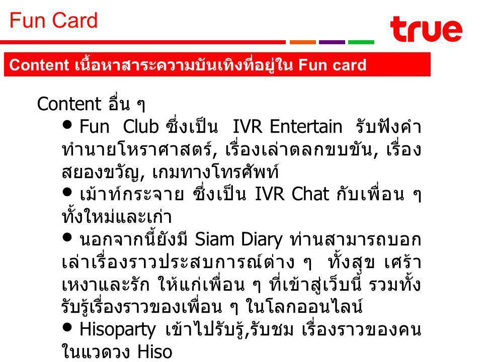 Fun Card Content อื่น ๆ Fun Club ซึ่งเป็น IVR Entertain รับฟังคำ ทำนายโหราศาสตร์, เรื่องเล่าตลกขบขัน, เรื่อง สยองขวัญ, เกมทางโทรศัพท์ เม้าท์กระจาย ซึ่งเป็น IVR Chat กับเพื่อน ๆ ทั้งใหม่และเก่า นอกจากนี้ยังมี Siam Diary ท่านสามารถบอก เล่าเรื่องราวประสบการณ์ต่าง ๆ ทั้งสุข เศร้า เหงาและรัก ให้แก่เพื่อน ๆ ที่เข้าสู่เว็บนี้ รวมทั้ง รับรู้เรื่องราวของเพื่อน ๆ ในโลกออนไลน์ Hisoparty เข้าไปรับรู้, รับชม เรื่องราวของคน ในแวดวง Hiso Siamsport โดยท่านสามารถรับฟังและเข้าชม การวิเคราห์เจาะเกมส์กีฬาคู่สำคัญๆ ในแต่ละวัน Content เนื้อหาสาระความบันเทิงที่อยู่ใน Fun card