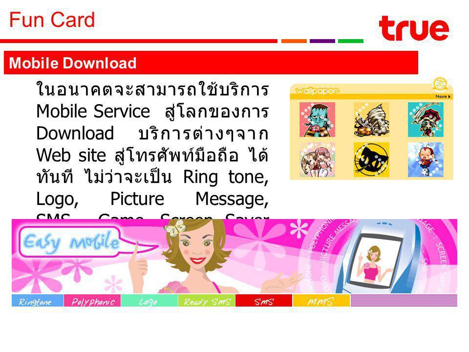 Fun Card ในอนาคตจะสามารถใช้บริการ Mobile Service สู่โลกของการ Download บริการต่างๆจาก Web site สู่โทรศัพท์มือถือ ได้ ทันที ไม่ว่าจะเป็น Ring tone, Logo, Picture Message, SMS, Game, Screen Saver และ Wallpaper ต่างๆ Mobile Download