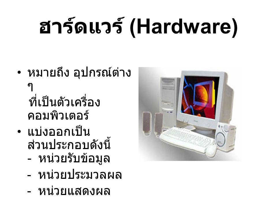 ฮาร์ดแวร์ (Hardware) หมายถึง อุปกรณ์ต่าง ๆ ที่เป็นตัวเครื่อง คอมพิวเตอร์ แบ่งออกเป็น ส่วนประกอบดังนี้ - หน่วยรับข้อมูล - หน่วยประมวลผล - หน่วยแสดงผล