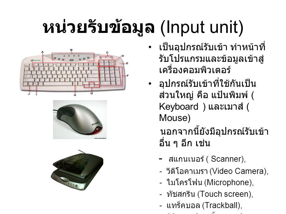 หน่วยรับข้อมูล (Input unit) เป็นอุปกรณ์รับเข้า ทำหน้าที่ รับโปรแกรมและข้อมูลเข้าสู่ เครื่องคอมพิวเตอร์ อุปกรณ์รับเข้าที่ใช้กันเป็น ส่วนใหญ่ คือ แป้นพิ