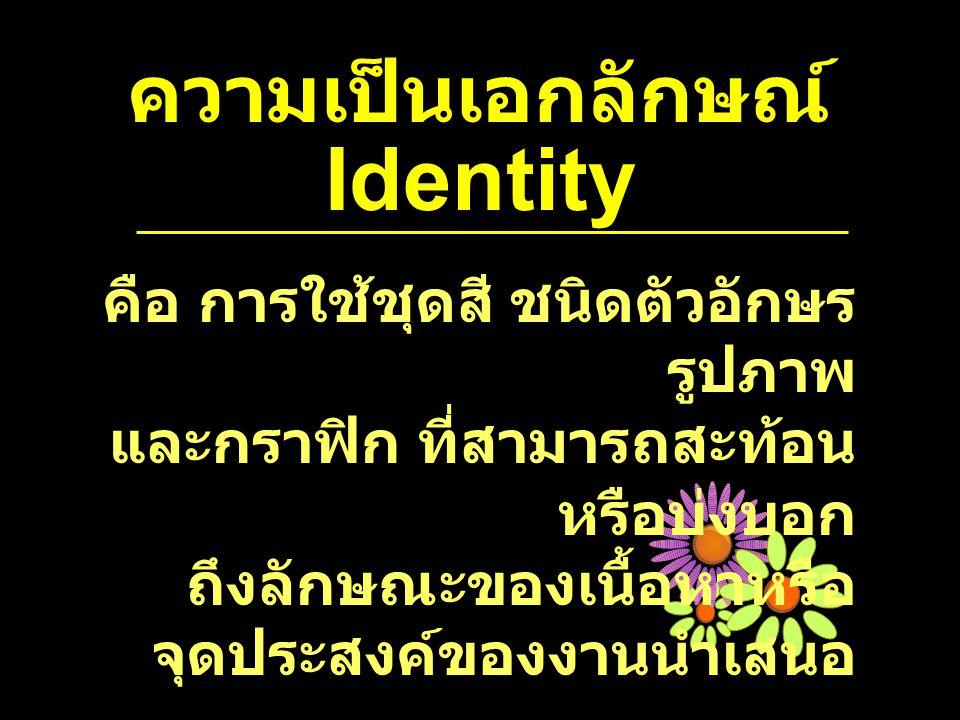 ความเป็นเอกลักษณ์ Identity คือ การใช้ชุดสี ชนิดตัวอักษร รูปภาพ และกราฟิก ที่สามารถสะท้อน หรือบ่งบอก ถึงลักษณะของเนื้อหาหรือ จุดประสงค์ของงานนำเสนอ