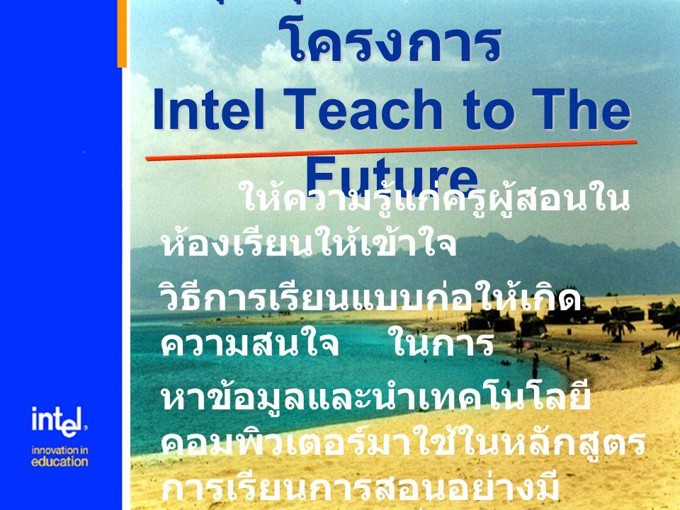วัตถุประสงค์ของ Intel Teach to The Future  ส่งเสริมให้มีการใช้เทคโนโลยีสารสนเทศ อย่างมีประสิทธิภาพในห้องเรียน  เพื่อให้ครูผู้สอน นักเรียน นำเทคโนโลยี มาสนันสนุนการเรียนการสอน โดยเน้น การค้นคว้า การสื่อสารและนำมาใช้เป็น เครื่องมือและอุปกรณ์การสอน  มุ่งเน้นการเรียนรู้โดยใช้งานจริง รวมทั้ง การวางแผนบทเรียนและใช้เป็นเครื่องมือใน การประเมินผล  สนับสนุนให้นักเรียนสามารถเพิ่มโอกาส การเรียนรู้โดยใช้เทคโนโลยี  สนับสนุนให้ครูผู้สอนทำงานเป็นหมู่คณะ ร่วมกันแก้ไขปัญหาและร่วมกัน ประเมิน แผนการสอน