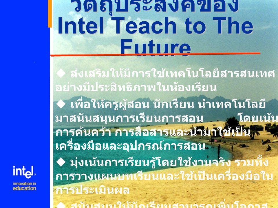 เป้าหมายของ โครงการ Intel Teach to The Future คือการคัดเลือกและฝึกฝน ครูผู้สอนภายในปี 2003 จำนวน 4,000,000 คน ใน 20 ประเทศ และท่านอาจเป็นหนึ่งในนั้น ทาง โครงการฯ ขอต้อนรับท่านเข้าสู่ โปรแกรมแห่งนวัตกรรมนี้ด้วย ความยินดี และยินดีกับท่านที่มี โอกาสพัฒนาอนาคตของนักเรียน และพัฒนาตนเองในอนาคต เราเชื่อมั่นว่าในทันทีทีท่านสำเร็จ หลักสูตรจากโปรแกรมนี้ ท่านจะ ได้รับการเปลี่ยนแปลงว่าจะสอน อย่างไรและนักเรียนของท่านจะ เรียนรู้อย่างไร