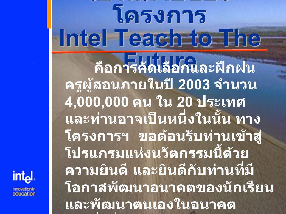 ความเป็นมาของ Intel Teach to The Future เป็นโครงการเดียวที่ใช้ เทคโนโลยีสารสนเทศและ คอมพิวเตอร์ สำหรับ พัฒนาการเรียนการสอนที่ แพร่หลายไปทั่วโลก โดยมี จุดประสงค์ที่จะร่วมกันนำ เทคโนโลยีไปใช้ในการเรียน การสอน เพื่อสร้างความ ประทับใจให้กับนักเรียน และ ทำให้เกิดแรงบันดาลใจ ใน การเรียนรู้อย่างมีประสิทธิภาพ
