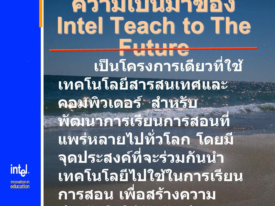 ความเป็นมาของ Intel Teach to The Future เป็นโครงการเดียวที่ใช้ เทคโนโลยีสารสนเทศและ คอมพิวเตอร์ สำหรับ พัฒนาการเรียนการสอนที่ แพร่หลายไปทั่วโลก โดยมี