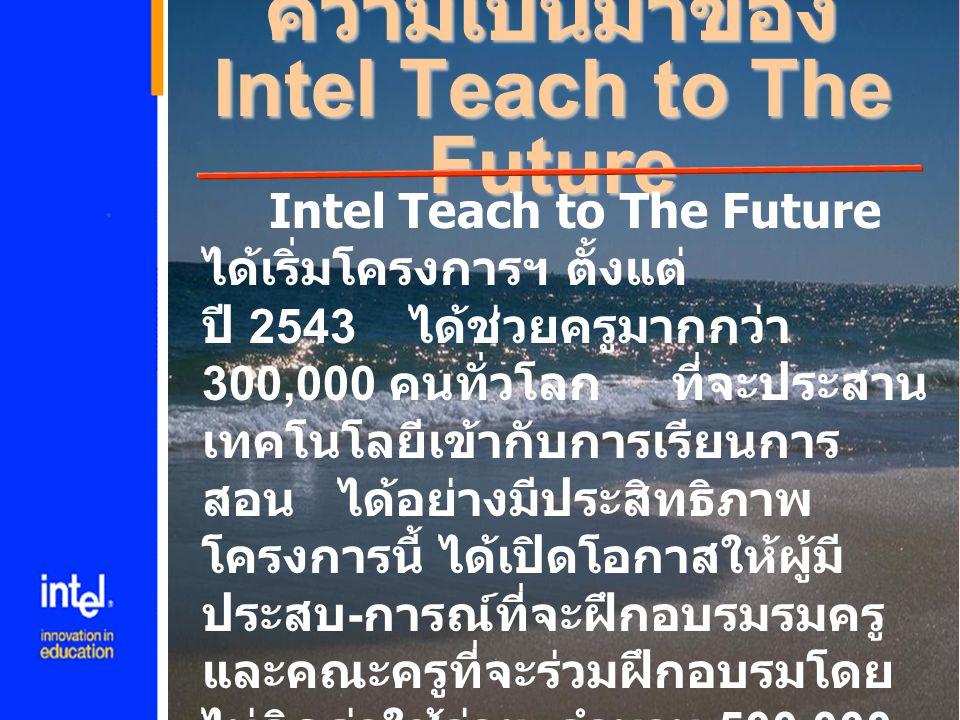 ความเป็นมาของ Intel Teach to The Future Intel Teach to The Future ได้เริ่มโครงการฯ ตั้งแต่ ปี 2543 ได้ช่วยครูมากกว่า 300,000 คนทั่วโลก ที่จะประสาน เทค
