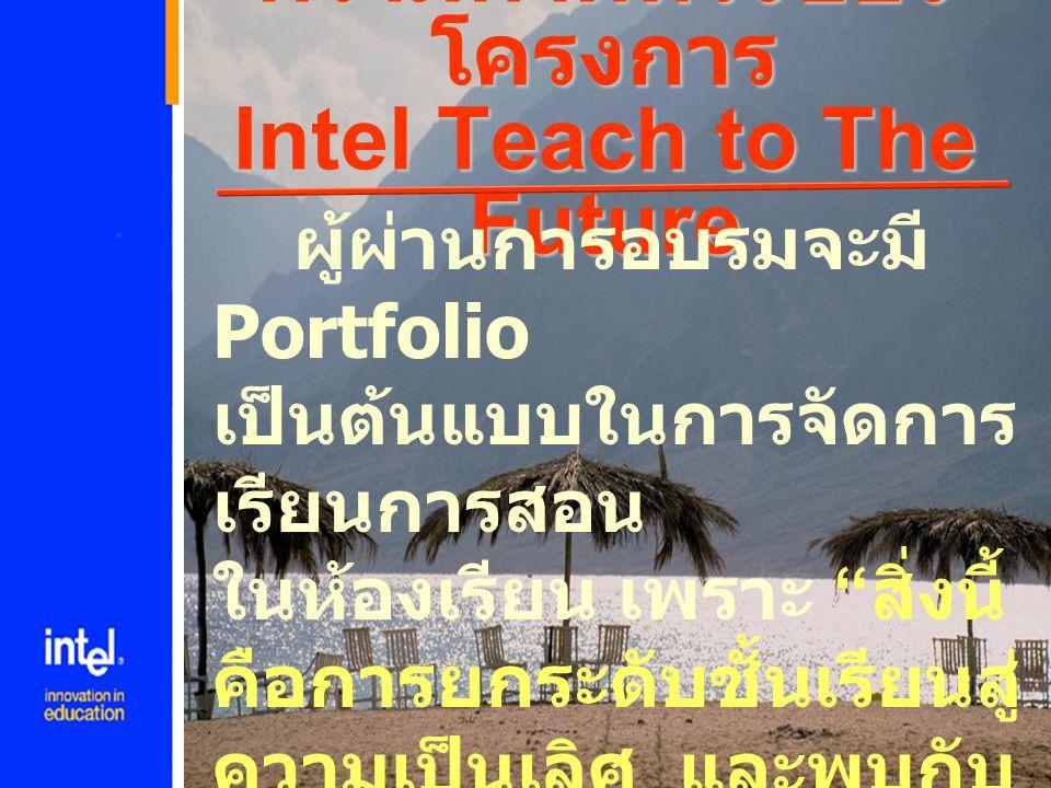 """ความคาดหวังของ โครงการ Intel Teach to The Future ผู้ผ่านการอบรมจะมี Portfolio เป็นต้นแบบในการจัดการ เรียนการสอน ในห้องเรียน เพราะ """" สิ่งนี้ คือการยกระ"""
