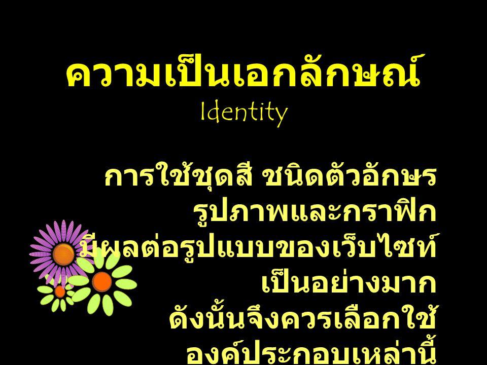 ความเป็นเอกลักษณ์ Identity การใช้ชุดสี ชนิดตัวอักษร รูปภาพและกราฟิก มีผลต่อรูปแบบของเว็บไซท์ เป็นอย่างมาก ดังนั้นจึงควรเลือกใช้ องค์ประกอบเหล่านี้ ให้