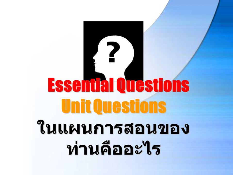 Essential Questions Unit Questions ในแผนการสอนของ ท่านคืออะไร Essential Questions Unit Questions ในแผนการสอนของ ท่านคืออะไร