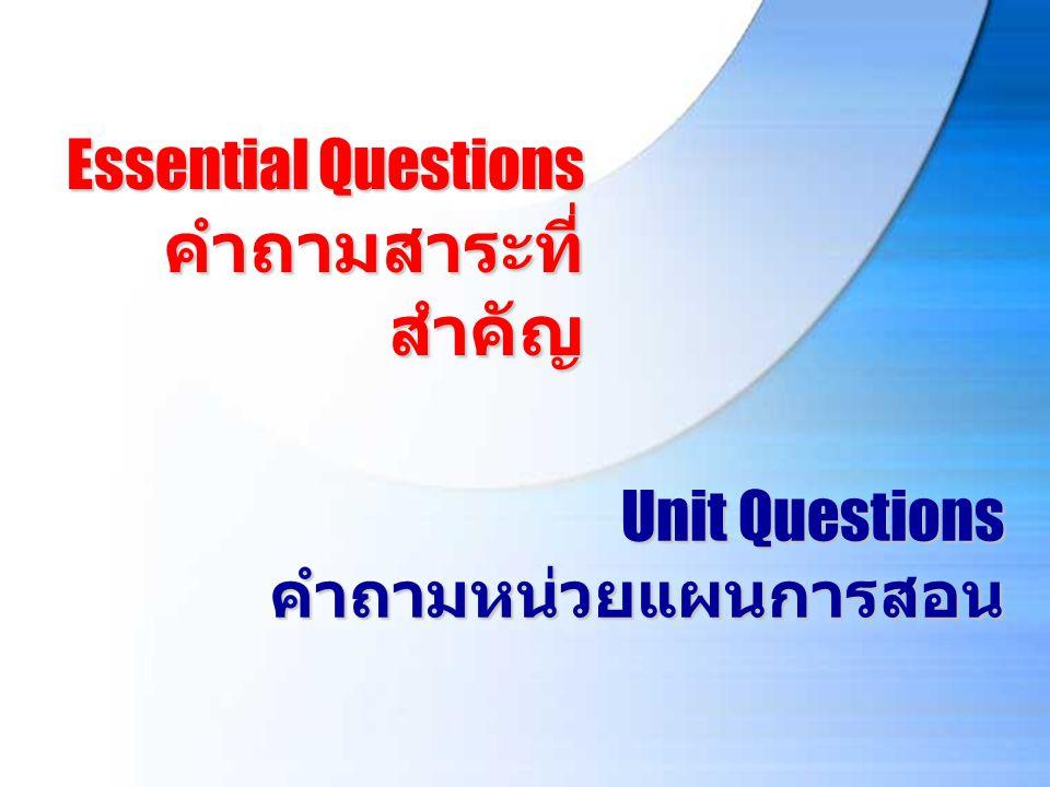 Unit Questions คำถามหน่วยแผนการสอน Essential Questions คำถามสาระที่ สำคัญ