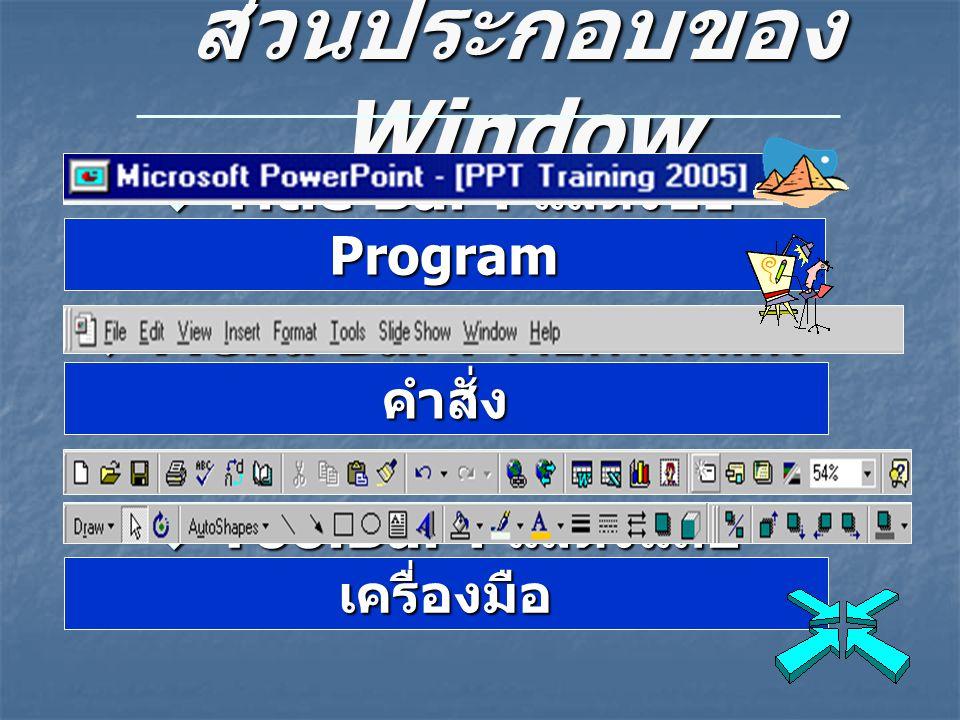 ส่วนประกอบของ Window  Title Bar : แสดงชื่อ Program  Menu Bar : รายการแสดง คำสั่ง  ToolBar : แสดงแถบ เครื่องมือ