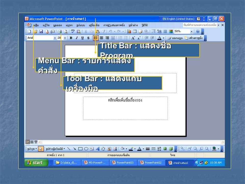 Title Bar : แสดงชื่อ Program Menu Bar : รายการแสดง คำสั่ง Tool Bar : แสดงแถบ เครื่องมือ