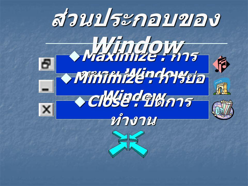  Maximize : การ ขยาย Window ส่วนประกอบของ Window  Minimize : การย่อ Window  Close : ปิดการ ทำงาน