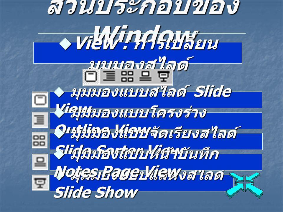 ส่วนประกอบของ Window  View : การเปลี่ยน มุมมองสไลด์  มุมมองแบบสไลด์ Slide View  มุมมองแบบโครงร่าง Outline View  มุมมองแบบจัดเรียงสไลด์ Slide Sorte
