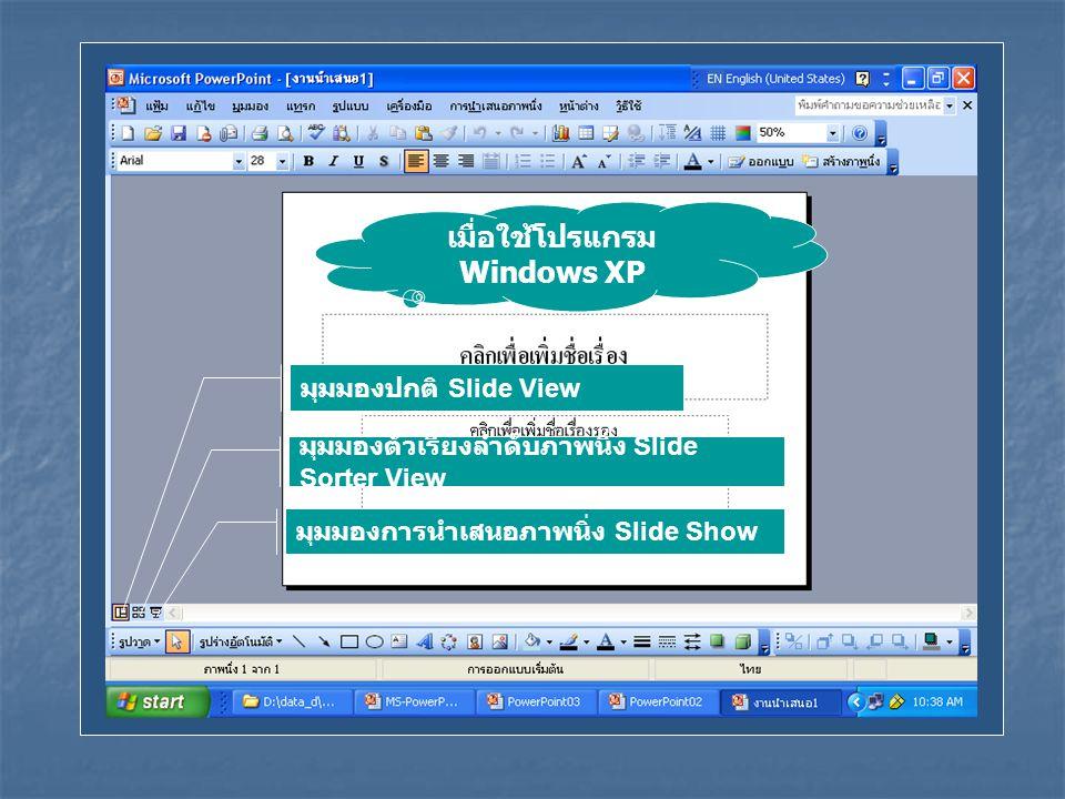 เมื่อใช้โปรแกรม Windows XP มุมมองปกติ Slide View มุมมองตัวเรียงลำดับภาพนิ่ง Slide Sorter View มุมมองการนำเสนอภาพนิ่ง Slide Show