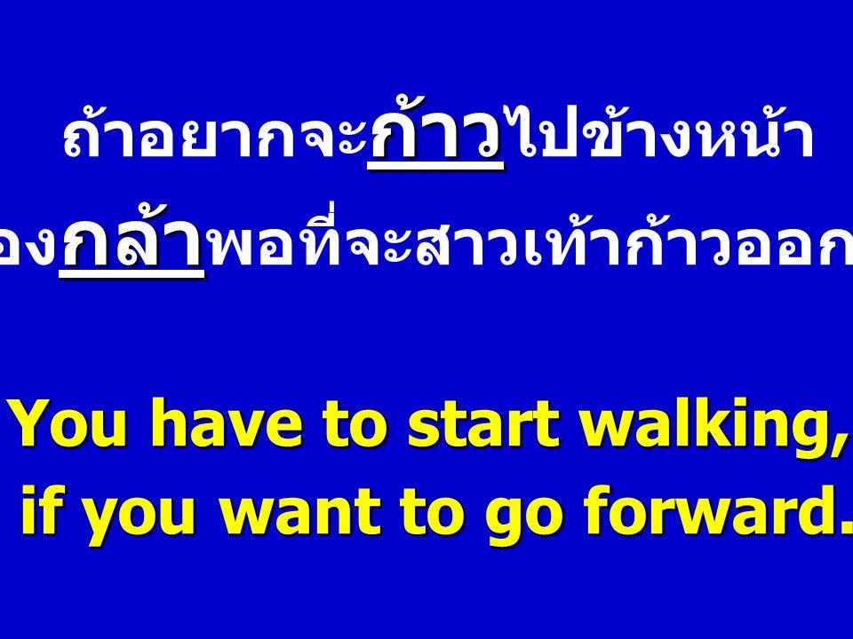 ก้าว ถ้าอยากจะ ก้าว ไปข้างหน้า กล้า ต้อง กล้า พอที่จะสาวเท้าก้าวออกไป You have to start walking, if you want to go forward.