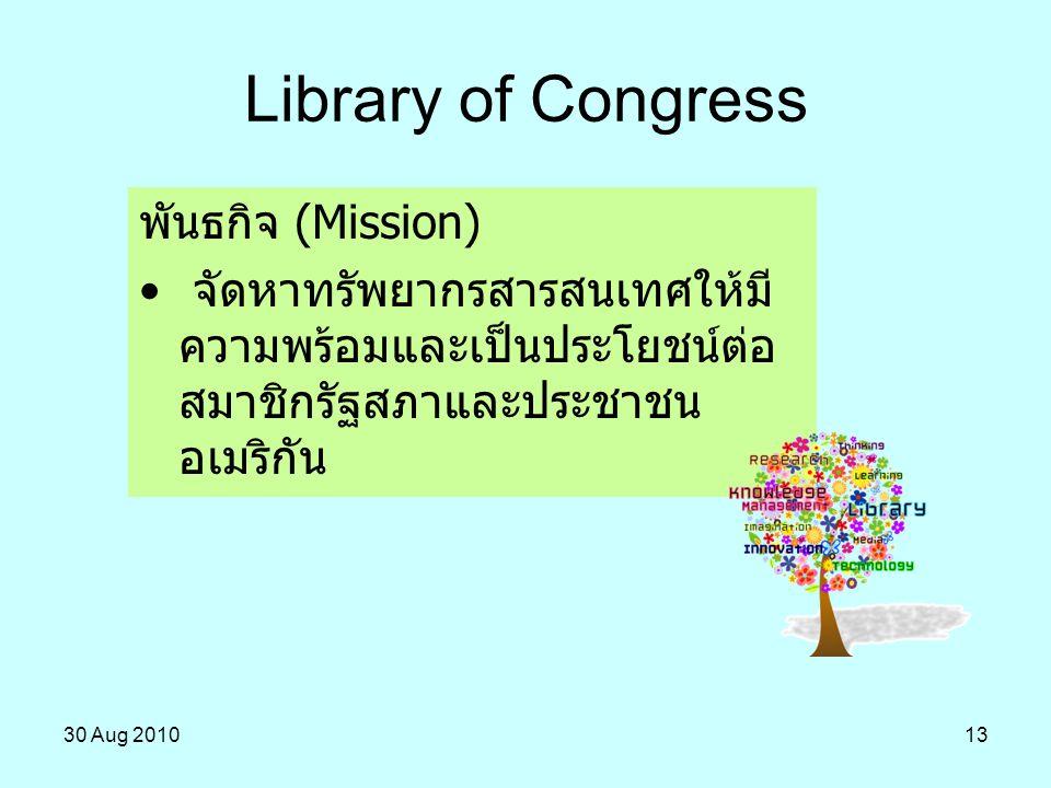 30 Aug 201013 Library of Congress พันธกิจ (Mission) จัดหาทรัพยากรสารสนเทศให้มี ความพร้อมและเป็นประโยชน์ต่อ สมาชิกรัฐสภาและประชาชน อเมริกัน