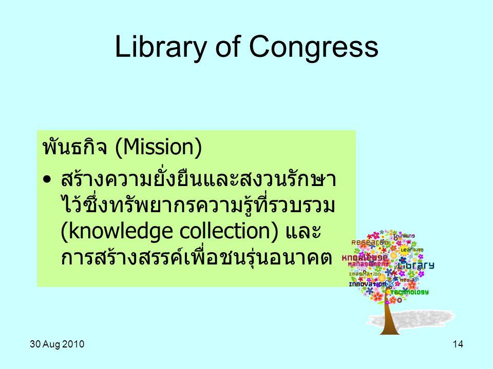 30 Aug 201014 Library of Congress พันธกิจ (Mission) สร้างความยั่งยืนและสงวนรักษา ไว้ซึ่งทรัพยากรความรู้ที่รวบรวม (knowledge collection) และ การสร้างสร