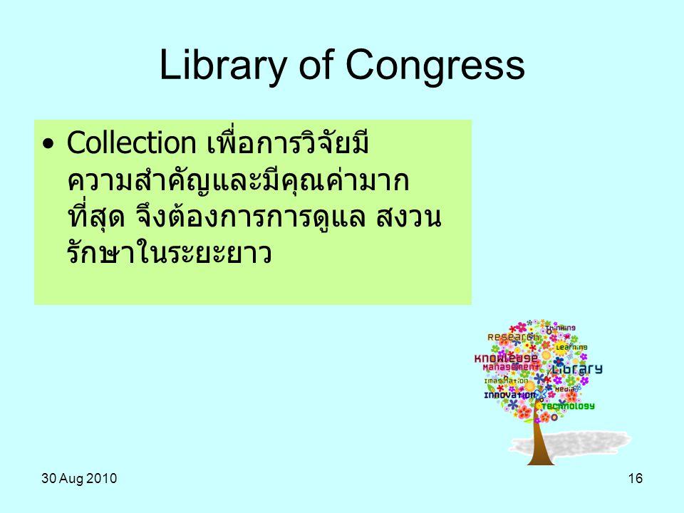 30 Aug 201016 Collection เพื่อการวิจัยมี ความสำคัญและมีคุณค่ามาก ที่สุด จึงต้องการการดูแล สงวน รักษาในระยะยาว Library of Congress