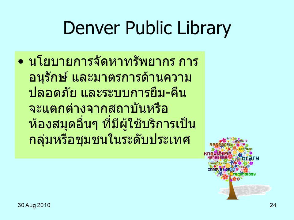30 Aug 201024 Denver Public Library นโยบายการจัดหาทรัพยากร การ อนุรักษ์ และมาตรการด้านความ ปลอดภัย และระบบการยืม-คืน จะแตกต่างจากสถาบันหรือ ห้องสมุดอื