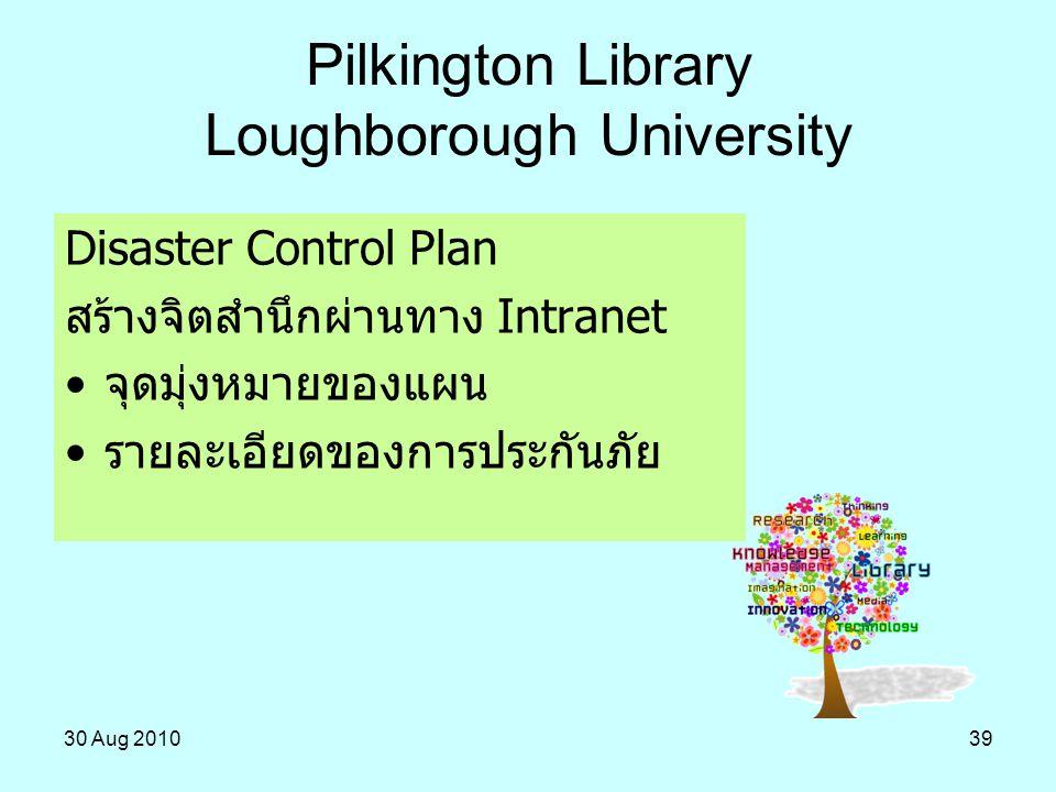 30 Aug 201039 Pilkington Library Loughborough University Disaster Control Plan สร้างจิตสำนึกผ่านทาง Intranet จุดมุ่งหมายของแผน รายละเอียดของการประกันภ