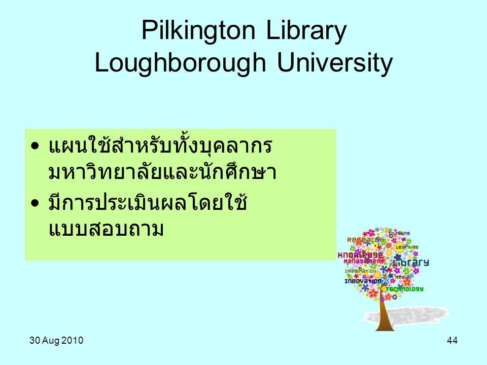 30 Aug 201044 Pilkington Library Loughborough University แผนใช้สำหรับทั้งบุคลากร มหาวิทยาลัยและนักศึกษา มีการประเมินผลโดยใช้ แบบสอบถาม