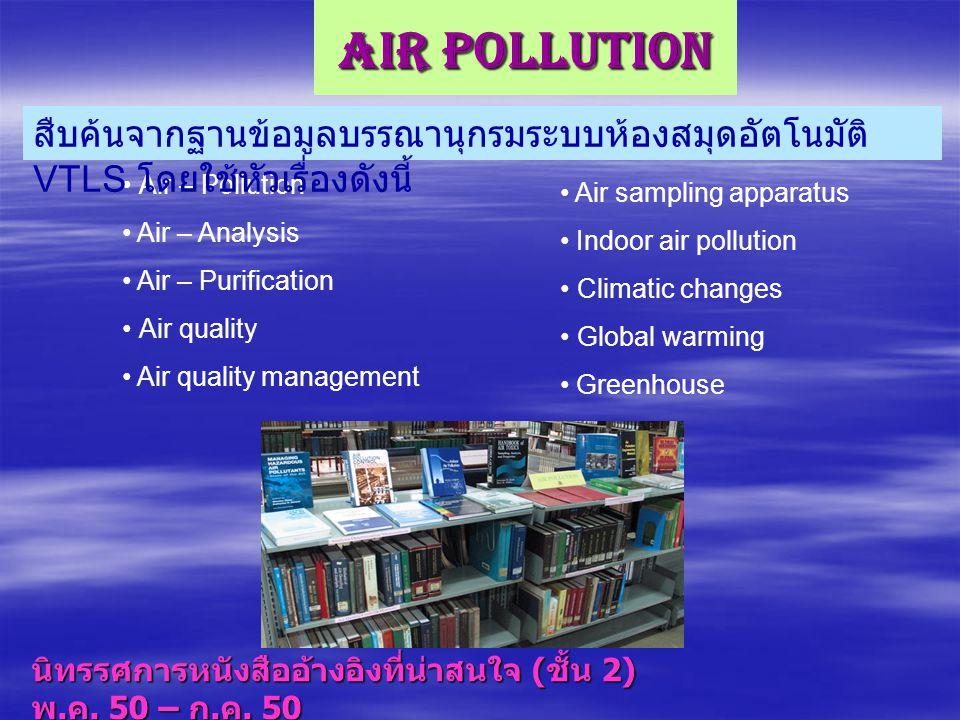 Air Pollution นิทรรศการหนังสืออ้างอิงที่น่าสนใจ ( ชั้น 2) พ. ค. 50 – ก. ค. 50 Air – Pollution Air – Analysis Air – Purification Air quality Air qualit