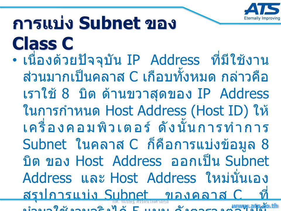 เนื่องด้วยปัจจุบัน IP Address ที่มีใช้งาน ส่วนมากเป็นคลาส C เกือบทั้งหมด กล่าวคือ เราใช้ 8 บิต ด้านขวาสุดของ IP Address ในการกำหนด Host Address (Host ID) ให้ เครื่องคอมพิวเตอร์ ดังนั้นการทำการ Subnet ในคลาส C ก็คือการแบ่งข้อมูล 8 บิต ของ Host Address ออกเป็น Subnet Address และ Host Address ใหม่นั่นเอง สรุปการแบ่ง Subnet ของคลาส C ที่ นำมาใช้งานจริงได้ 5 แบบ ดังตารางต่อไปนี้ ผศ.