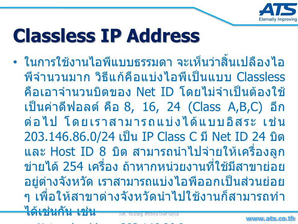 ในการใช้งานไอพีแบบธรรมดา จะเห็นว่าสิ้นเปลืองไอ พีจำนวนมาก วิธีแก้คือแบ่งไอพีเป็นแบบ Classless คือเอาจำนวนบิตของ Net ID โดยไม่จำเป็นต้องใช้ เป็นค่าดีฟอลต์ คือ 8, 16, 24 (Class A,B,C) อีก ต่อไป โดยเราสามารถแบ่งได้แบบอิสระ เช่น 203.146.86.0/24 เป็น IP Class C มี Net ID 24 บิต และ Host ID 8 บิต สามารถนำไปจ่ายให้เครื่องลูก ข่ายได้ 254 เครื่อง ถ้าหากหน่วยงานที่ใช้มีสาขาย่อย อยู่ต่างจังหวัด เราสามารถแบ่งไอพีออกเป็นส่วนย่อย ๆ เพื่อให้สาขาต่างจังหวัดนำไปใช้งานก็สามารถทำ ได้เช่นกัน เช่น –Network address 203.146.86.0 –Subnet mask 255.255.255.192(/26) ผศ.
