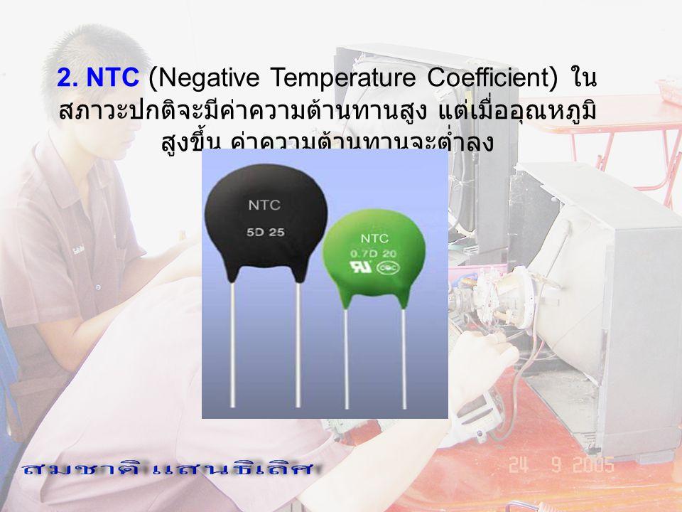 2. NTC (Negative Temperature Coefficient) ใน สภาวะปกติจะมีค่าความต้านทานสูง แต่เมื่ออุณหภูมิ สูงขึ้น ค่าความต้านทานจะต่ำลง
