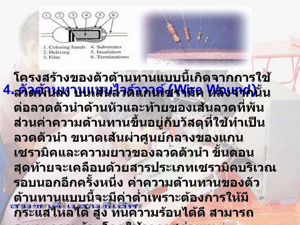 4. ตัวต้านทานแบบไวร์วาวด์ (Wire Wound) โครงสร้างของตัวต้านทานแบบนี้เกิดจากการใช้ ลวดพันลง บนเส้นลวดแกนเซรามิค หลังจากนั้น ต่อลวดตัวนำด้านหัวและท้ายของ