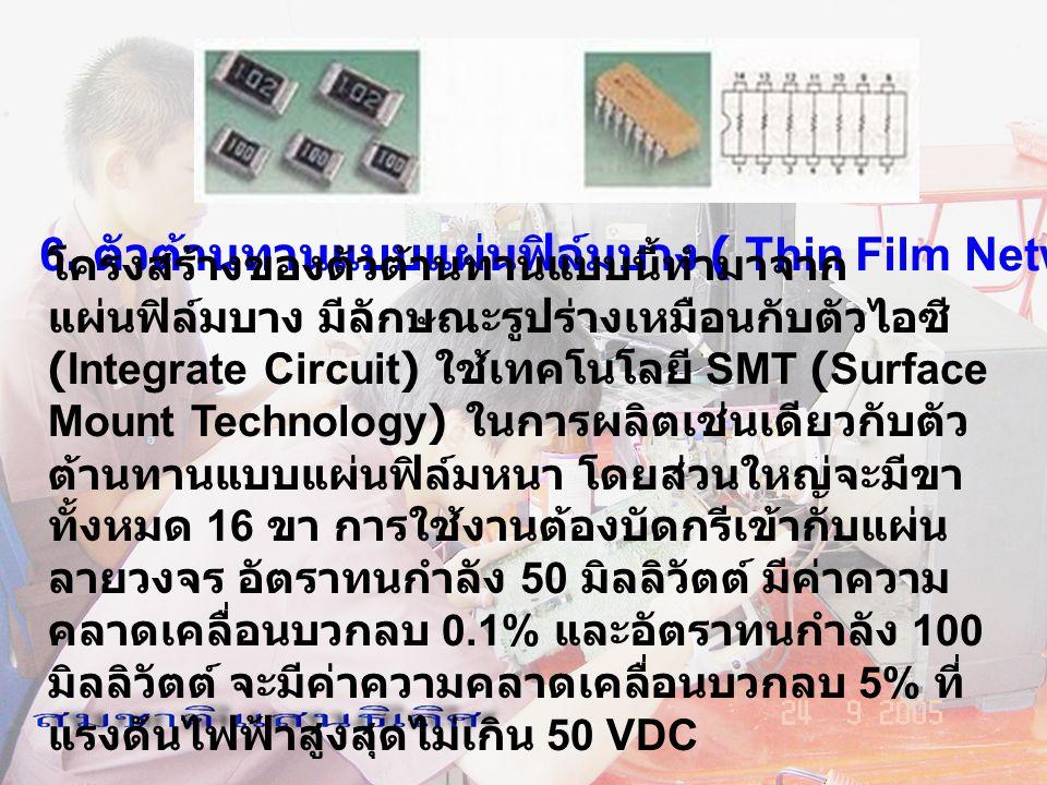 6. ตัวต้านทานแบบแผ่นฟิล์มบาง ( Thin Film Network) โครงสร้างของตัวต้านทานแบบนี้ทำมาจาก แผ่นฟิล์มบาง มีลักษณะรูปร่างเหมือนกับตัวไอซี (Integrate Circuit)
