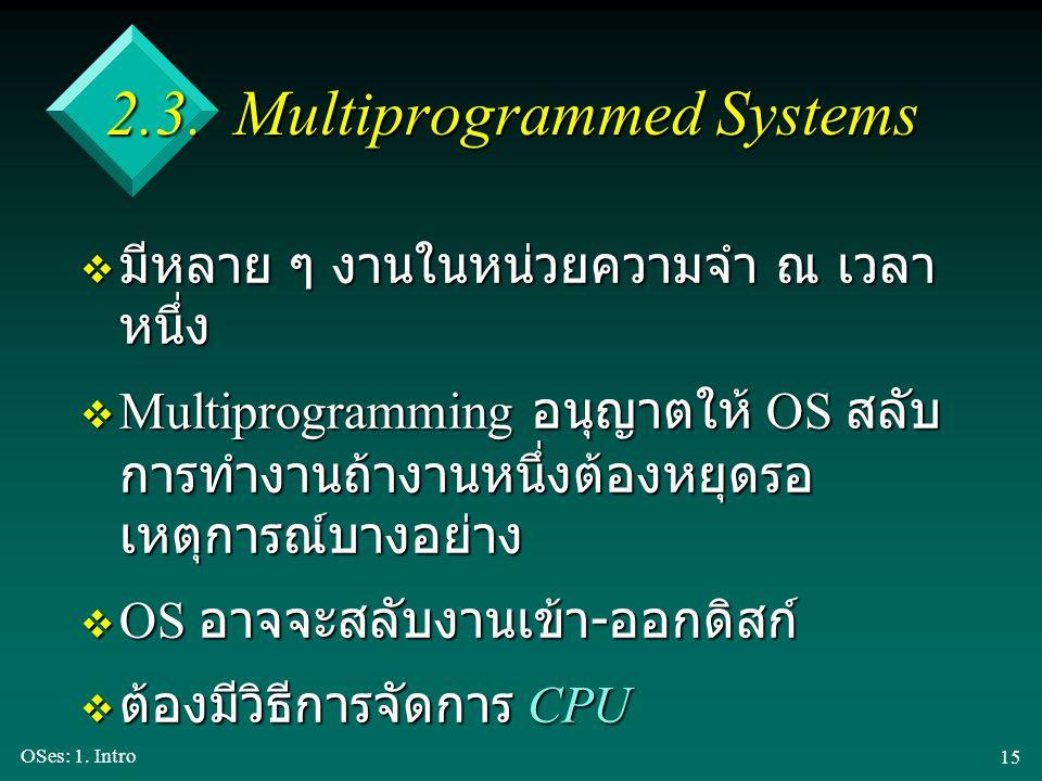 OSes: 1. Intro 15 2.3. Multiprogrammed Systems v มีหลาย ๆ งานในหน่วยความจำ ณ เวลา หนึ่ง v Multiprogramming อนุญาตให้ OS สลับ การทำงานถ้างานหนึ่งต้องหย