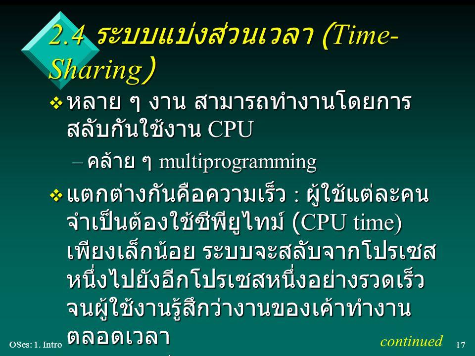 OSes: 1. Intro 17 2.4 ระบบแบ่งส่วนเวลา (Time- Sharing) v หลาย ๆ งาน สามารถทำงานโดยการ สลับกันใช้งาน CPU – คล้าย ๆ multiprogramming v แตกต่างกันคือความ