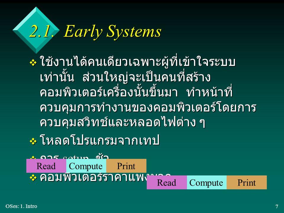 OSes: 1. Intro 7 2.1. Early Systems v ใช้งานได้คนเดียวเฉพาะผู้ที่เข้าใจระบบ เท่านั้น ส่วนใหญ่จะเป็นคนที่สร้าง คอมพิวเตอร์เครื่องนั้นขึ้นมา ทำหน้าที่ ค
