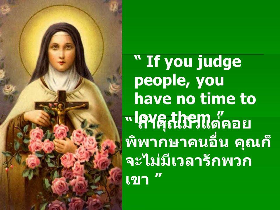 """ If you judge people, you have no time to love them "" "" ถ้าคุณมัวแต่คอย พิพากษาคนอื่น คุณก็ จะไม่มีเวลารักพวก เขา """