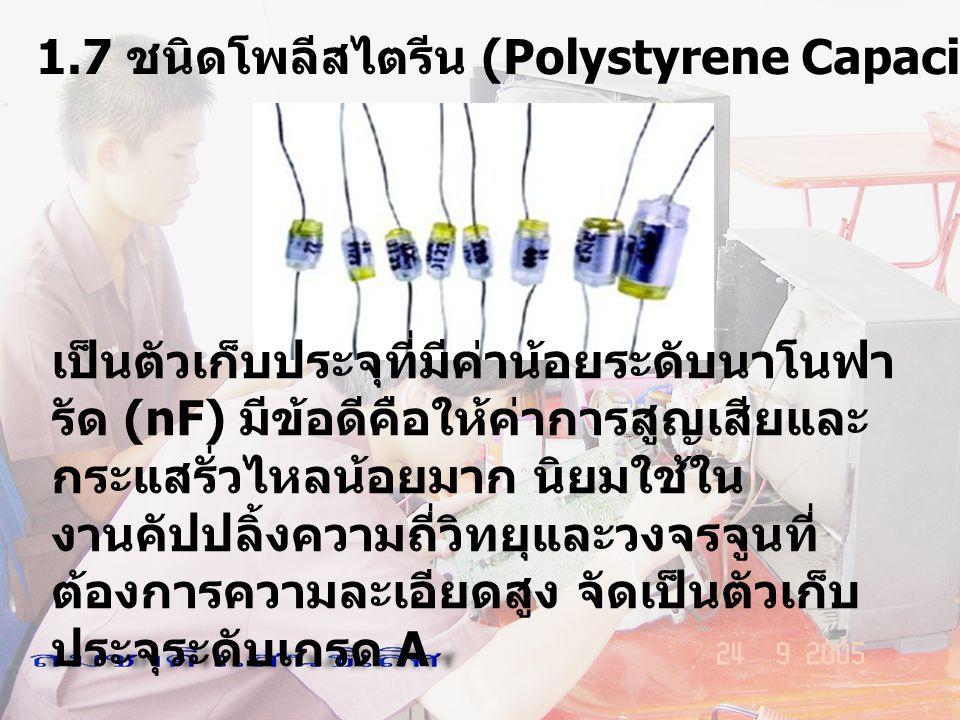 1.7 ชนิดโพลีสไตรีน (Polystyrene Capacitor เป็นตัวเก็บประจุที่มีค่าน้อยระดับนาโนฟา รัด (nF) มีข้อดีคือให้ค่าการสูญเสียและ กระแสรั่วไหลน้อยมาก นิยมใช้ใน
