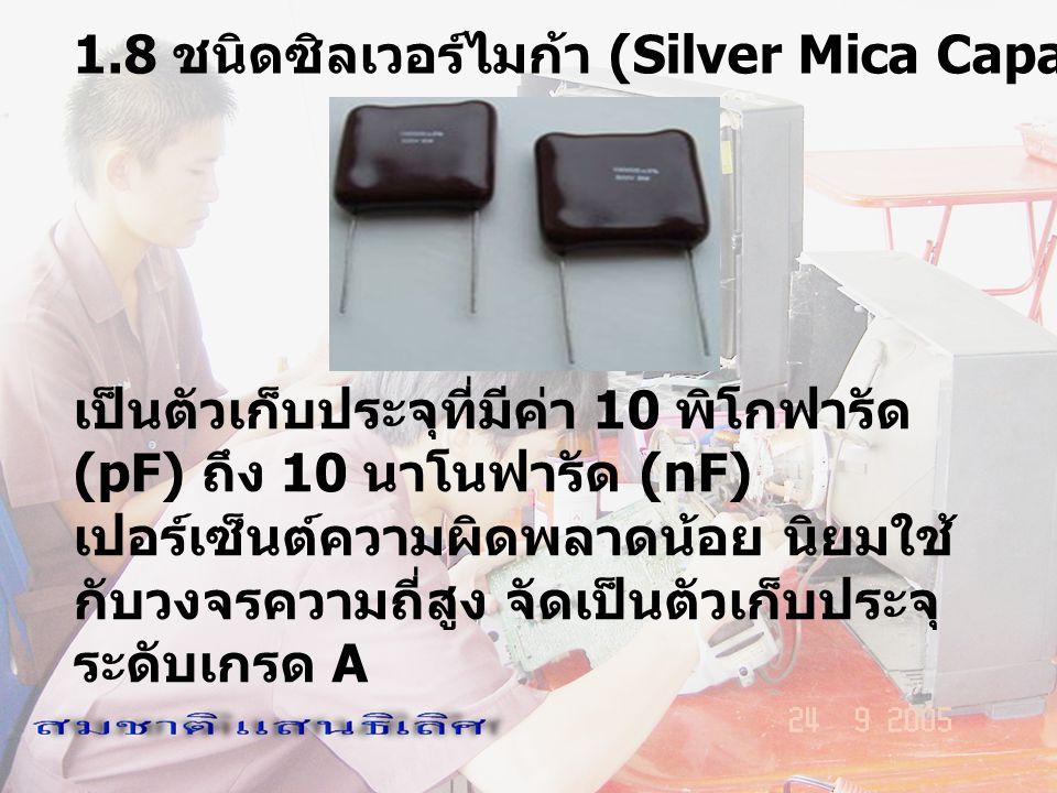 1.8 ชนิดซิลเวอร์ไมก้า (Silver Mica Capacitor) เป็นตัวเก็บประจุที่มีค่า 10 พิโกฟารัด (pF) ถึง 10 นาโนฟารัด (nF) เปอร์เซ็นต์ความผิดพลาดน้อย นิยมใช้ กับว